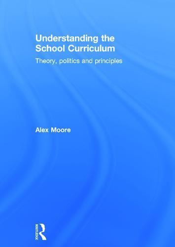 Understanding the School Curriculum: Theory, politics and principles (Hardback)