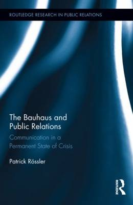 The Bauhaus and Public Relations: Communication in a Permanent State of Crisis - Routledge Research in Public Relations (Hardback)