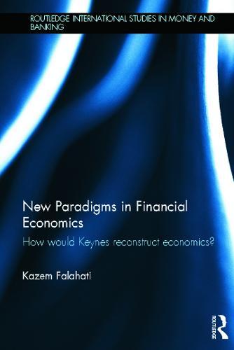 New Paradigms in Financial Economics: How Would Keynes Reconstruct Economics? (Hardback)