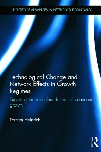 Technological Change and Network Effects in Growth Regimes: Exploring the Microfoundations of Economic Growth - Routledge Advances in Heterodox Economics (Hardback)