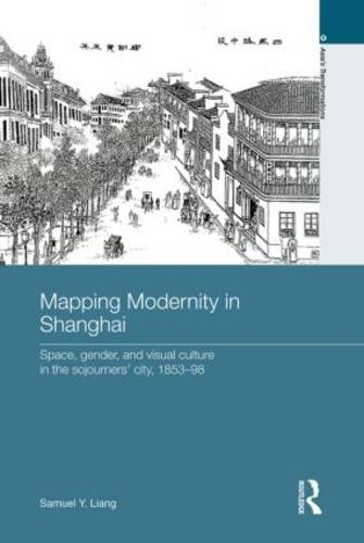Mapping Modernity in Shanghai: Space, Gender, and Visual Culture in the Sojourners' City, 1853-98 - Asia's Transformations (Paperback)
