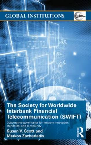 The Society for Worldwide Interbank Financial Telecommunication (SWIFT): Cooperative governance for network innovation, standards, and community - Global Institutions (Hardback)