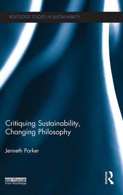 Critiquing Sustainability, Changing Philosophy - Routledge Studies in Sustainability (Hardback)