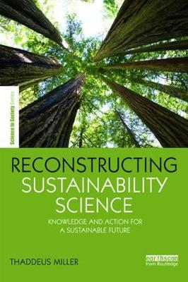 Reconstructing Sustainability Science: Knowledge and action for a sustainable future - The Earthscan Science in Society Series (Hardback)