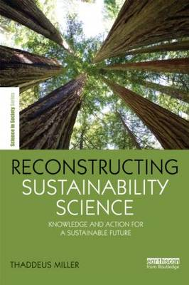 Reconstructing Sustainability Science: Knowledge and action for a sustainable future - The Earthscan Science in Society Series (Paperback)