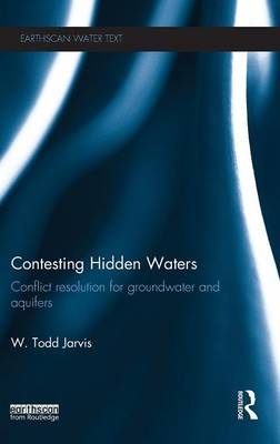 Contesting Hidden Waters: Conflict Resolution for Groundwater and Aquifers - Earthscan Water Text (Hardback)
