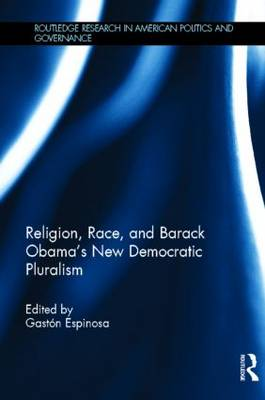 Religion, Race, and Barack Obama's New Democratic Pluralism - Routledge Research in American Politics and Governance (Hardback)