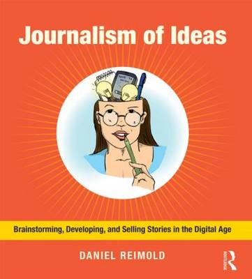 Journalism of Ideas: Brainstorming, Developing, and Selling Stories in the Digital Age (Paperback)