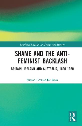 Shame and the Anti-Feminist Backlash: Britain, Ireland and Australia, 1890-1920 - Routledge Research in Gender and History 29 (Hardback)
