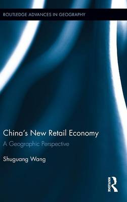 China's New Retail Economy: A Geographic Perspective - Routledge Advances in Geography (Hardback)