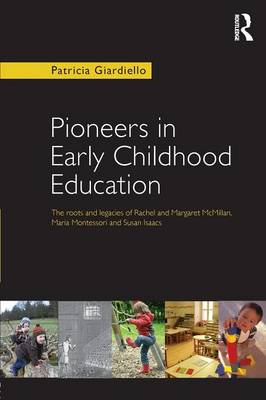Pioneers in Early Childhood Education: The roots and legacies of Rachel and Margaret McMillan, Maria Montessori and Susan Isaacs (Paperback)