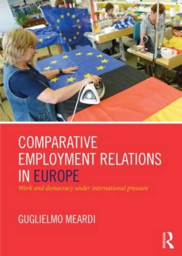 Comparative Employment Relations in Europe: Work and Democracy under International Pressure (Paperback)