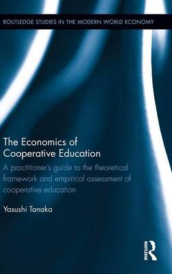 The Economics of Cooperative Education: A  practitioner's guide to the theoretical framework and empirical assessment of cooperative education - Routledge Studies in the Modern World Economy (Hardback)