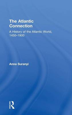 The Atlantic Connection: A History of the Atlantic World, 1450-1900 (Hardback)