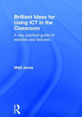 Brilliant Ideas for Using ICT in the Classroom: A Very Practical Guide for Teachers and Lecturers (Hardback)