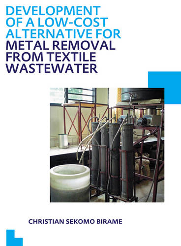 Development of a Low-Cost Alternative for Metal Removal from Textile Wastewater: UNESCO-IHE PhD Thesis (Paperback)