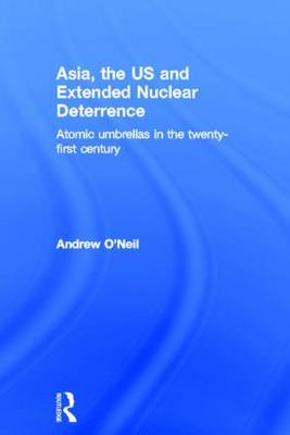 Asia, the US and Extended Nuclear Deterrence: Atomic Umbrellas in the Twenty-First Century (Hardback)