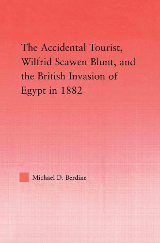 The Accidental Tourist, Wilfrid Scawen Blunt, and the British Invasion of Egypt in 1882 - Middle East Studies: History, Politics & Law (Paperback)