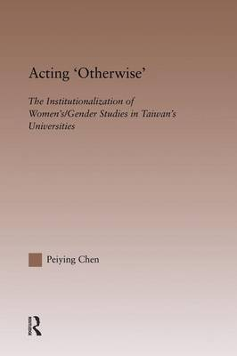 Acting Otherwise: The Institutionalization of Women's / Gender Studies in Taiwan's Universities - RoutledgeFalmer Studies in Higher Education (Paperback)