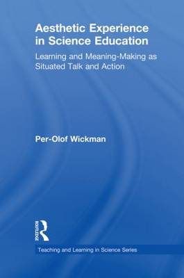 Aesthetic Experience in Science Education: Learning and Meaning-Making as Situated Talk and Action - Teaching and Learning in Science Series (Paperback)