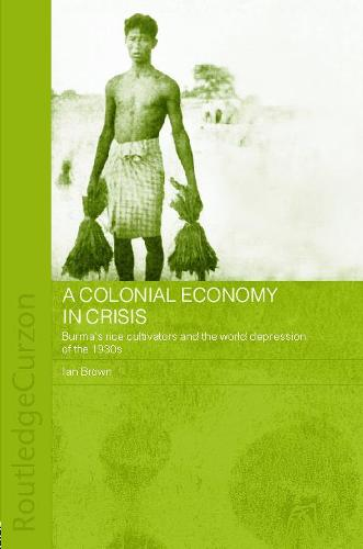 A Colonial Economy in Crisis: Burma's Rice Cultivators and the World Depression of the 1930s - Routledge Studies in the Modern History of Asia (Paperback)