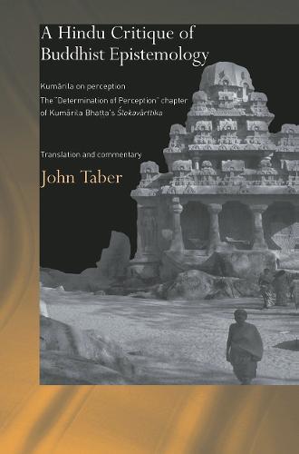 A Hindu Critique of Buddhist Epistemology: Kumarila on Perception: The 'Determination of Perception' Chapter of Kumarila Bhatta's <I>Slokavarttika </I>- Translation and Commentary - Routledge Hindu Studies Series (Paperback)