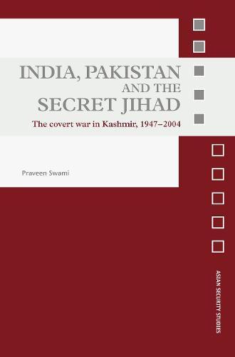 India, Pakistan and the Secret Jihad: The Covert War in Kashmir, 1947-2004 - Asian Security Studies (Paperback)