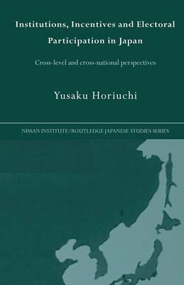 Institutions, Incentives and Electoral Participation in Japan: Cross-Level and Cross-National Perspectives - Nissan Institute/Routledge Japanese Studies (Paperback)
