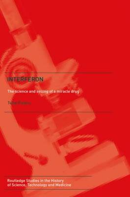 Interferon: The Science and Selling of a Miracle Drug - Routledge Studies in the History of Science, Technology and Medicine (Paperback)