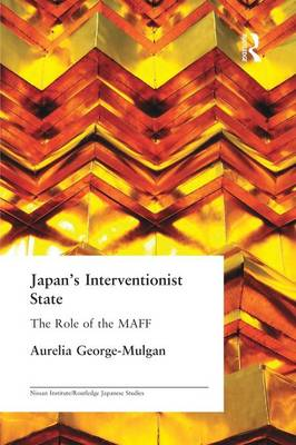 Japan's Interventionist State: The Role of the MAFF - Nissan Institute/Routledge Japanese Studies (Paperback)