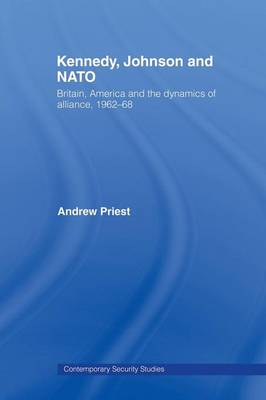 Kennedy, Johnson and NATO: Britain, America and the Dynamics of Alliance, 1962-68 - Contemporary Security Studies (Paperback)