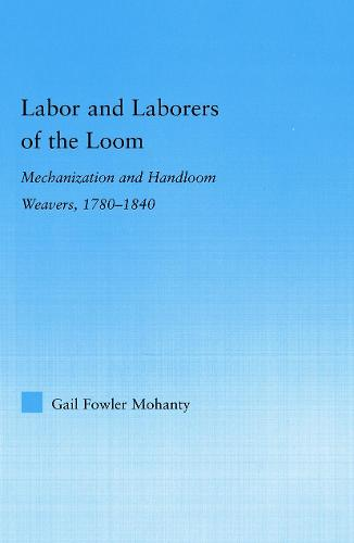 Labor and Laborers of the Loom: Mechanization and Handloom Weavers, 1780-1840 - Studies in American Popular History and Culture (Paperback)