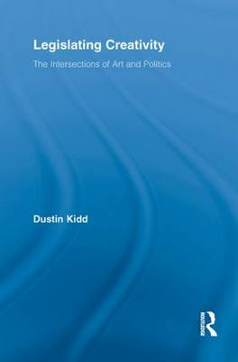 Legislating Creativity: The Intersections of Art and Politics - Routledge Advances in Sociology (Paperback)