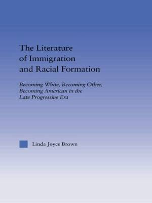 The Literature of Immigration and Racial Formation: Becoming White, Becoming Other, Becoming American in the Late Progressive Era - Studies in American Popular History and Culture (Paperback)