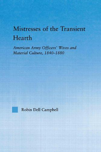 Mistresses of the Transient Hearth: American Army Officers' Wives and Material Culture, 1840-1880 - Studies in American Popular History and Culture (Paperback)