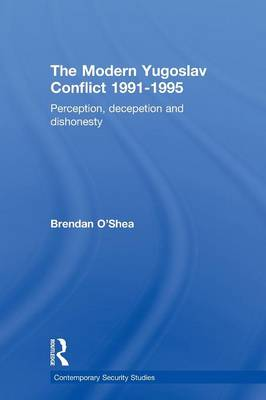 Perception and Reality in the Modern Yugoslav Conflict: Myth, Falsehood and Deceit 1991-1995 - Contemporary Security Studies (Paperback)