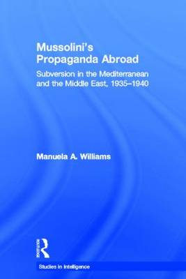 Mussolini's Propaganda Abroad: Subversion in the Mediterranean and the Middle East, 1935-1940 - Studies in Intelligence (Paperback)