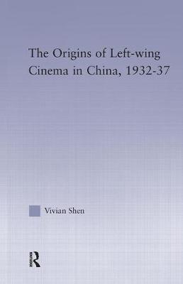 The Origins of Leftwing Cinema in China, 1932-37 - East Asia: History, Politics, Sociology and Culture (Paperback)