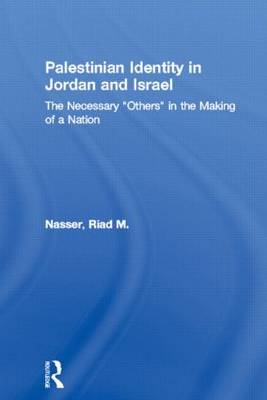 """Palestinian Identity in Jordan and Israel: The Necessary """"Others"""" in the Making of a Nation - Middle East Studies: History, Politics & Law (Paperback)"""