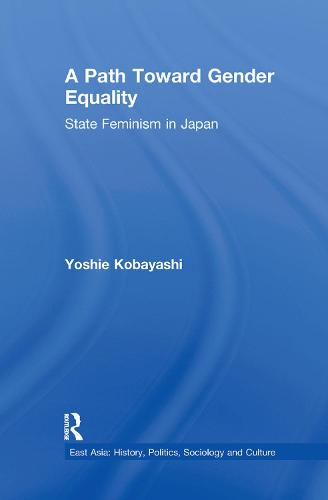 A Path Toward Gender Equality: State Feminism in Japan - East Asia: History, Politics, Sociology and Culture (Paperback)