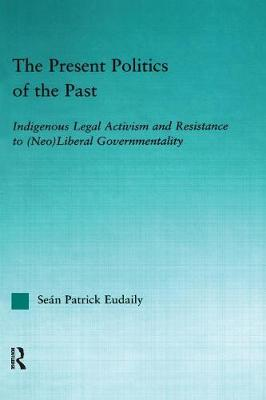 The Present Politics of the Past: Indigenous Legal Activism and Resistance to (Neo)Liberal Governmentality - Indigenous Peoples and Politics (Paperback)