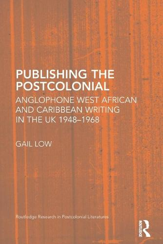 Publishing the Postcolonial: Anglophone West African and Caribbean Writing in the UK 1948-1968 - Routledge Research in Postcolonial Literatures (Paperback)