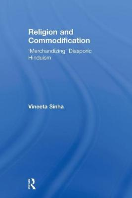 Religion and Commodification: 'Merchandizing' Diasporic Hinduism - Routledge Research in Religion, Media and Culture (Paperback)