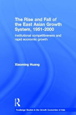 The Rise and Fall of the East Asian Growth System, 1951-2000: Institutional Competitiveness and Rapid Economic Growth - Routledge Studies in the Growth Economies of Asia (Paperback)