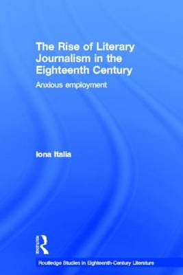 The Rise of Literary Journalism in the Eighteenth Century: Anxious Employment - Routledge Studies in Eighteenth-century Literature (Paperback)