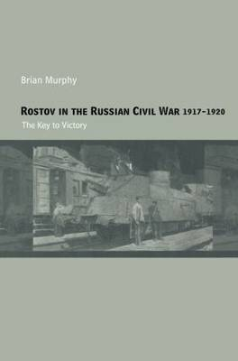 Rostov in the Russian Civil War, 1917-1920: The Key to Victory - Cass Military Studies (Paperback)