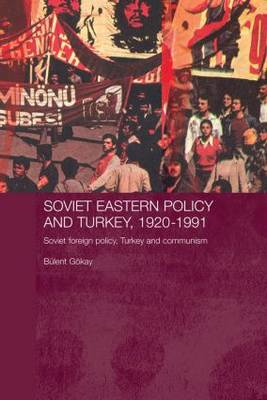 Soviet Eastern Policy and Turkey, 1920-1991: Soviet Foreign Policy, Turkey and Communism - Routledge Studies in the History of Russia and Eastern Europe (Paperback)