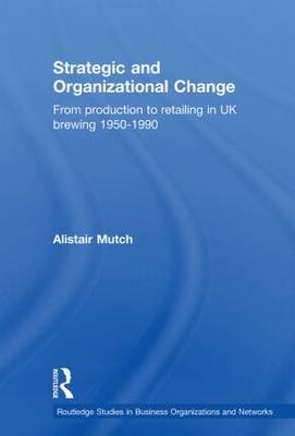 Strategic and Organizational Change: From Production to Retailing in UK Brewing 1950-1990 - Routledge Studies in Business Organizations and Networks (Paperback)