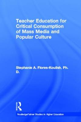 Teacher Education for Critical Consumption of Mass Media and Popular Culture - RoutledgeFalmer Studies in Higher Education (Paperback)