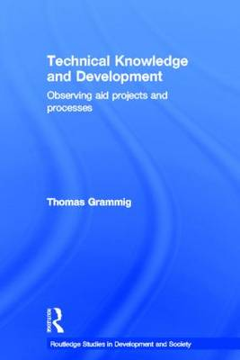 Technical Knowledge and Development: Observing Aid Projects and Processes - Routledge Studies in Development and Society (Paperback)
